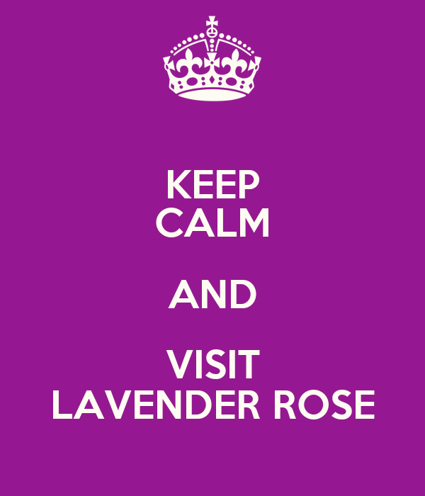 KEEP CALM AND VISIT LAVENDER ROSE