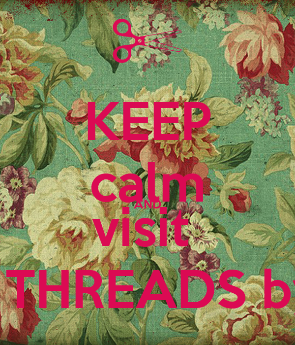 KEEP calm AND visit  LIVING THREADS by micky