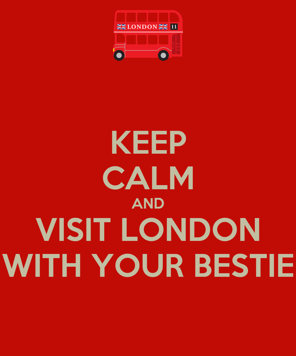KEEP CALM AND VISIT LONDON WITH YOUR BESTIE