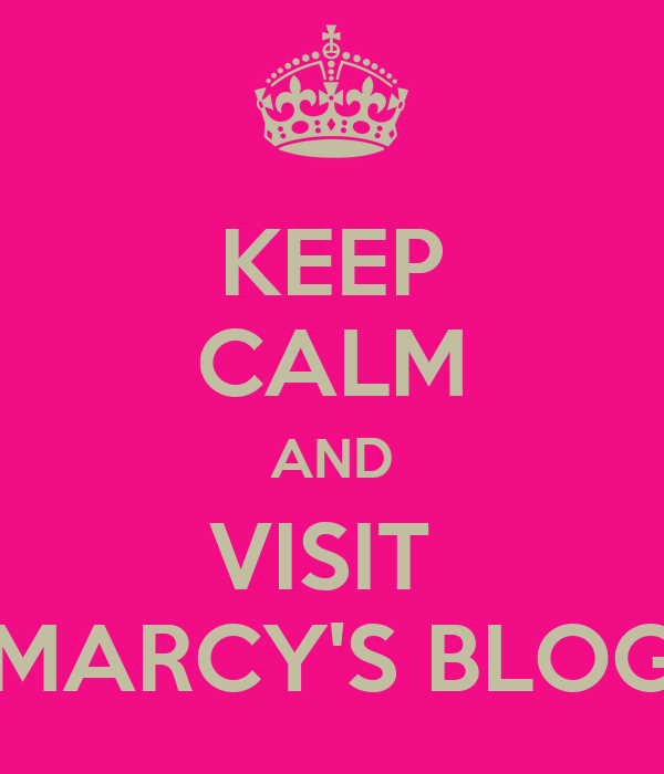 KEEP CALM AND VISIT  MARCY'S BLOG