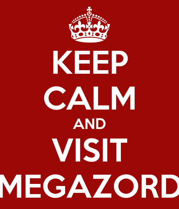 KEEP CALM AND VISIT MEGAZORD