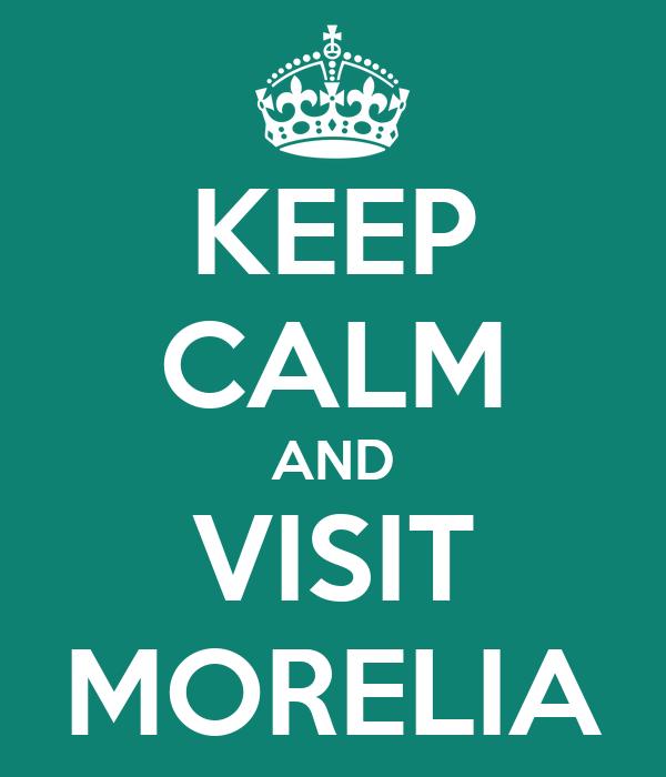 KEEP CALM AND VISIT MORELIA