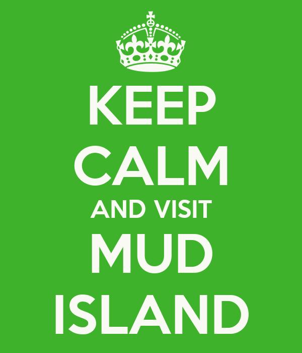 KEEP CALM AND VISIT MUD ISLAND