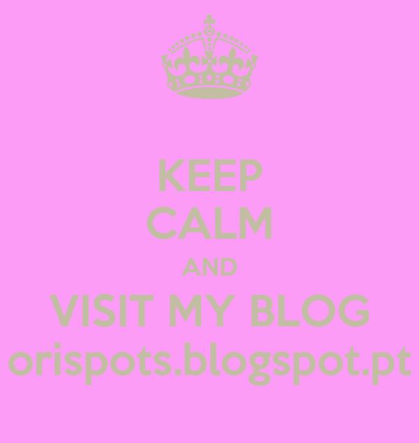 KEEP CALM AND VISIT MY BLOG orispots.blogspot.pt
