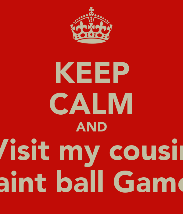 KEEP CALM AND Visit my cousin paint ball Game!