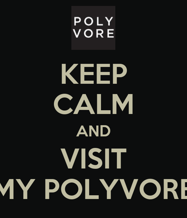 KEEP CALM AND VISIT MY POLYVORE