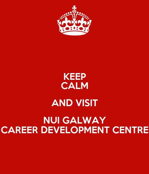 KEEP CALM AND VISIT NUI GALWAY CAREER DEVELOPMENT CENTRE
