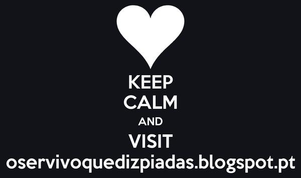 KEEP CALM AND VISIT oservivoquedizpiadas.blogspot.pt