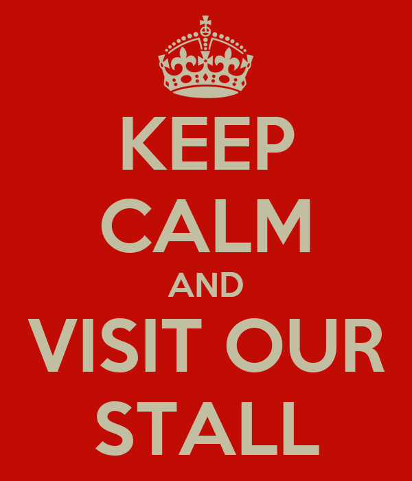 KEEP CALM AND VISIT OUR STALL