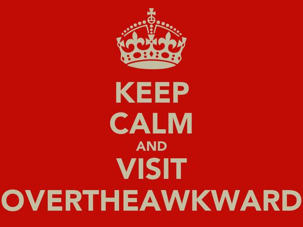 KEEP CALM AND VISIT OVERTHEAWKWARD