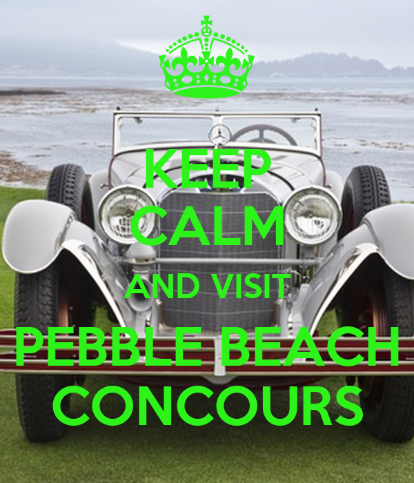 KEEP CALM AND VISIT  PEBBLE BEACH  CONCOURS