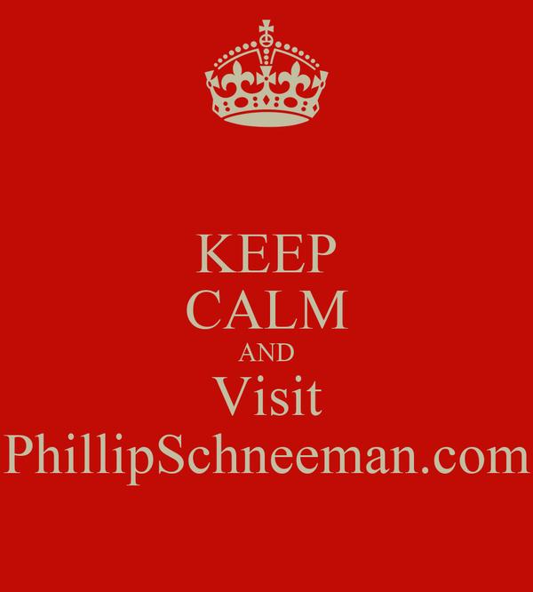 KEEP CALM AND Visit PhillipSchneeman.com