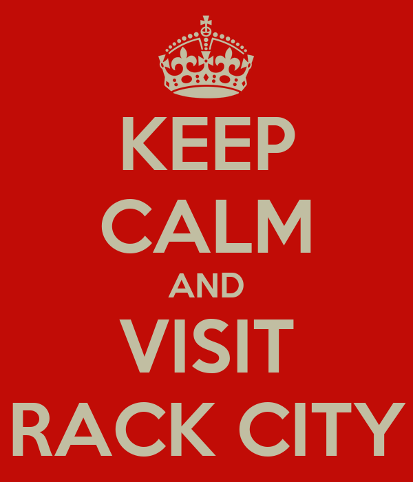 KEEP CALM AND VISIT RACK CITY