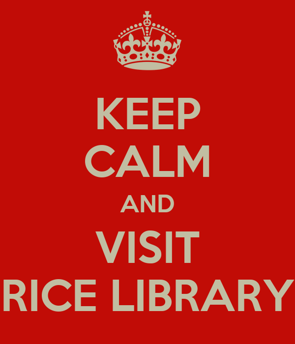 KEEP CALM AND VISIT RICE LIBRARY
