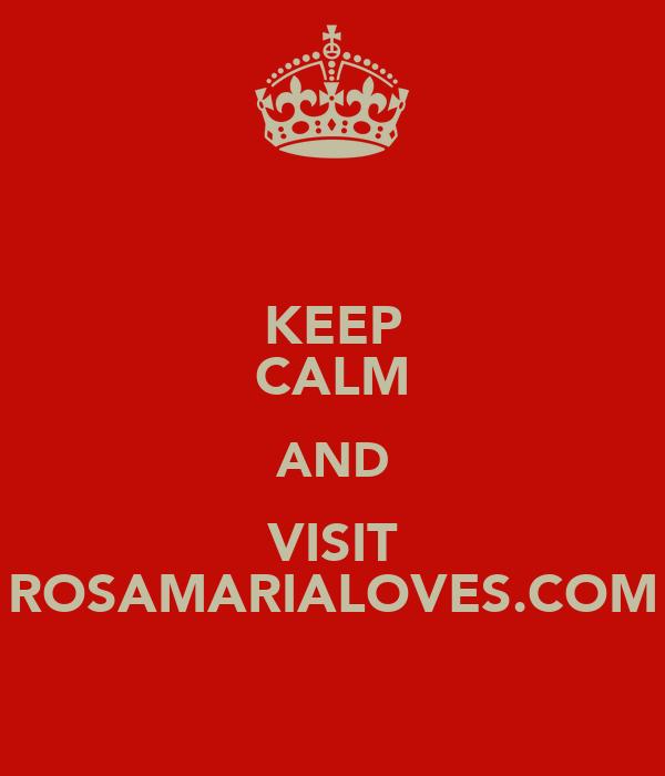 KEEP CALM AND VISIT ROSAMARIALOVES.COM