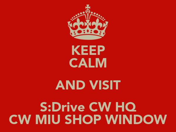 KEEP CALM AND VISIT S:Drive CW HQ CW MIU SHOP WINDOW