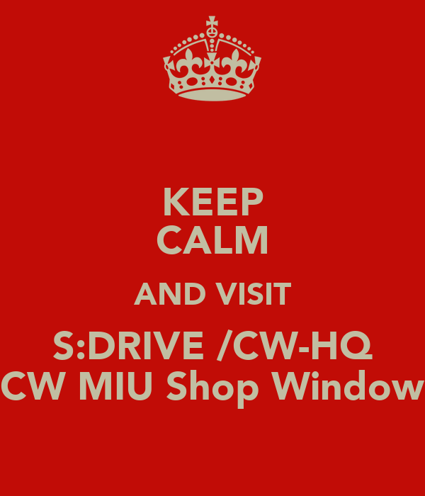KEEP CALM AND VISIT S:DRIVE /CW-HQ CW MIU Shop Window