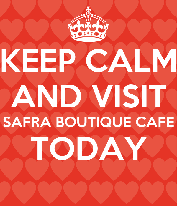 KEEP CALM AND VISIT SAFRA BOUTIQUE CAFE TODAY