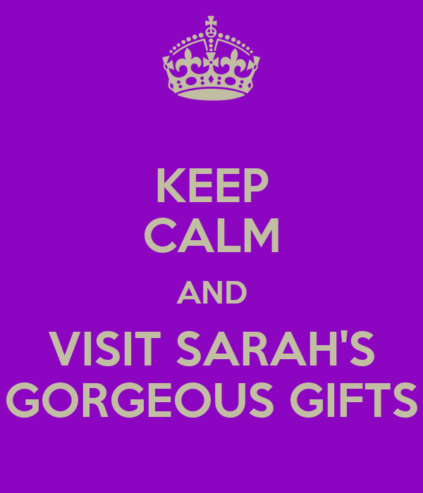 KEEP CALM AND VISIT SARAH'S GORGEOUS GIFTS
