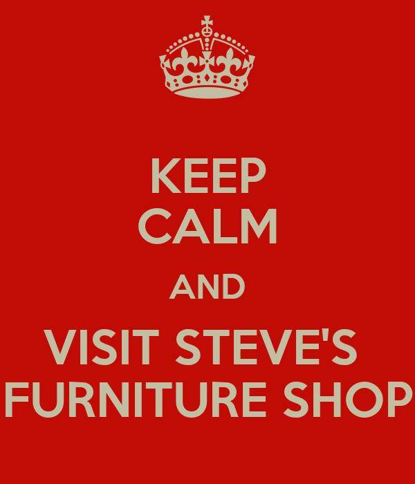 KEEP CALM AND VISIT STEVE'S  FURNITURE SHOP