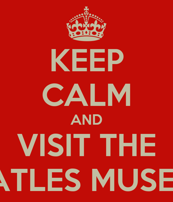 KEEP CALM AND VISIT THE BEATLES MUSEUM