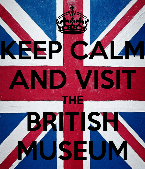 KEEP CALM AND VISIT THE BRITISH MUSEUM