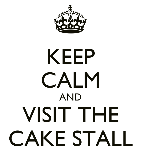 KEEP CALM AND VISIT THE CAKE STALL