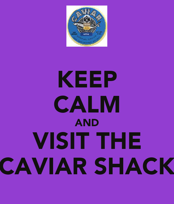 KEEP CALM AND VISIT THE CAVIAR SHACK