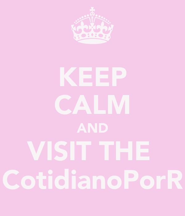 KEEP CALM AND VISIT THE  CotidianoPorR