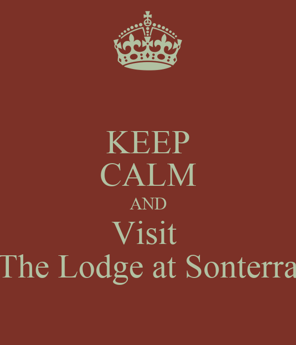 KEEP CALM AND Visit  The Lodge at Sonterra