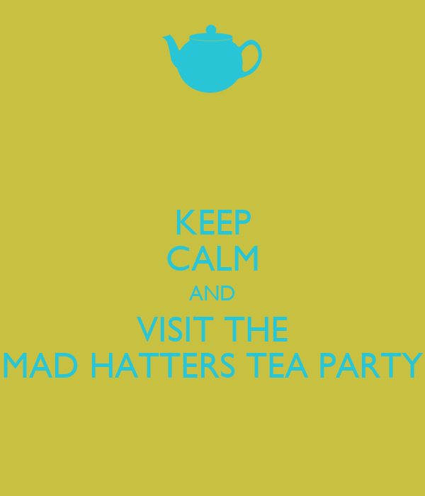 KEEP CALM AND VISIT THE MAD HATTERS TEA PARTY