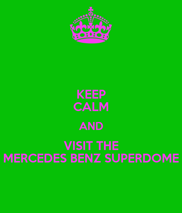 KEEP CALM AND VISIT THE MERCEDES BENZ SUPERDOME
