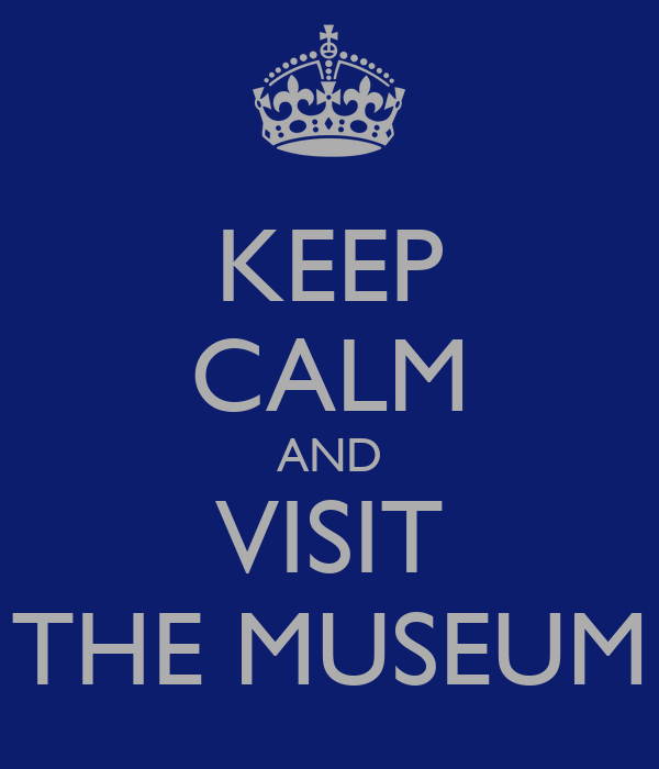 KEEP CALM AND VISIT THE MUSEUM