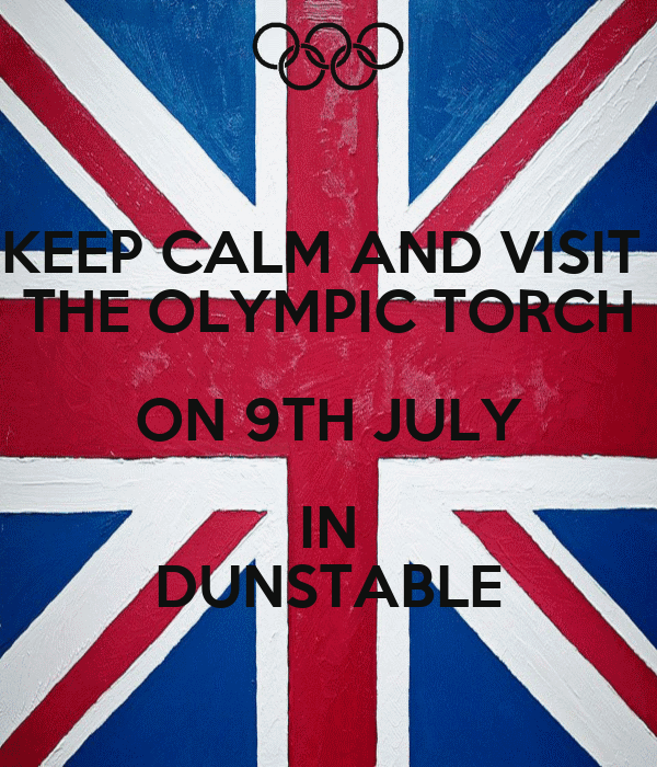 KEEP CALM AND VISIT  THE OLYMPIC TORCH ON 9TH JULY IN DUNSTABLE