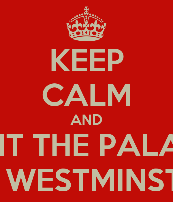 KEEP CALM AND VISIT THE PALACE OF WESTMINSTER