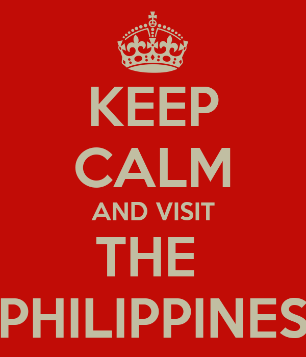KEEP CALM AND VISIT THE  PHILIPPINES