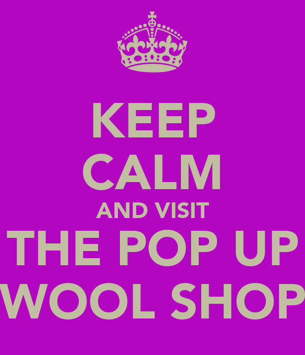 KEEP CALM AND VISIT THE POP UP WOOL SHOP