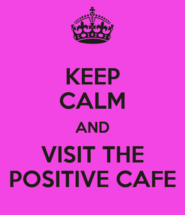 KEEP CALM AND VISIT THE POSITIVE CAFE
