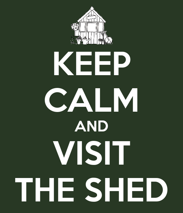 KEEP CALM AND VISIT THE SHED