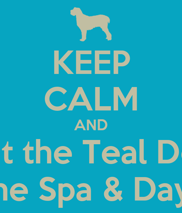 KEEP CALM AND Visit the Teal Door Canine Spa & Daycare