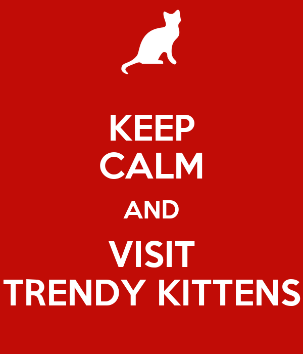 KEEP CALM AND VISIT TRENDY KITTENS