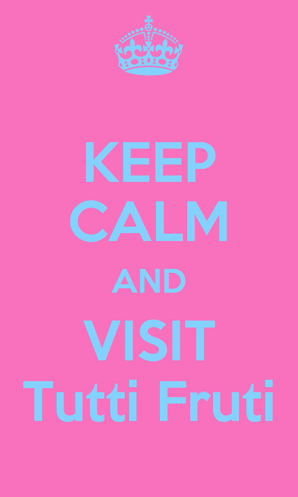 KEEP CALM AND VISIT Tutti Fruti