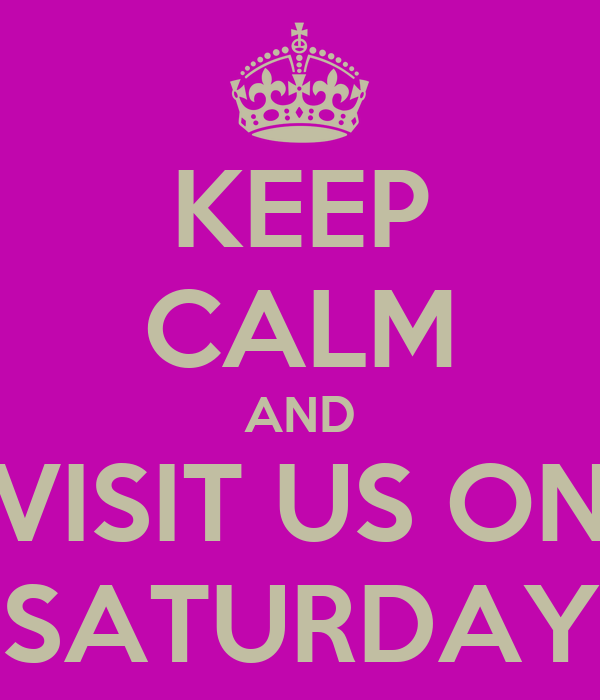 KEEP CALM AND VISIT US ON SATURDAY