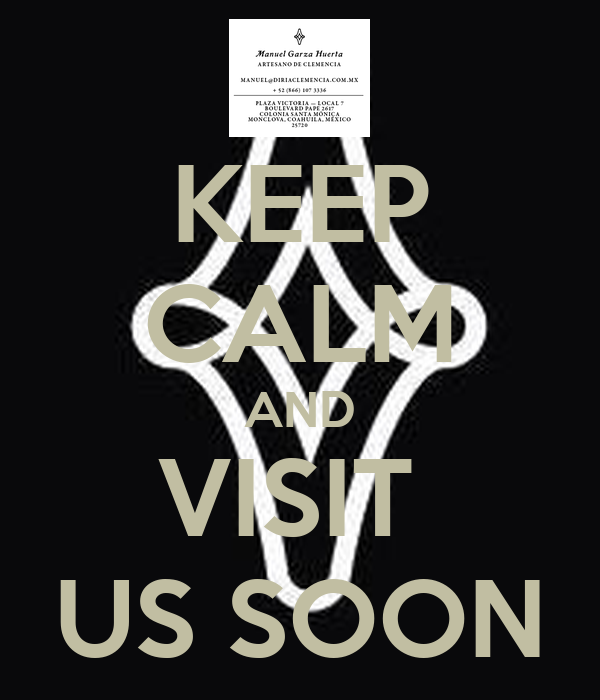 KEEP CALM AND VISIT  US SOON