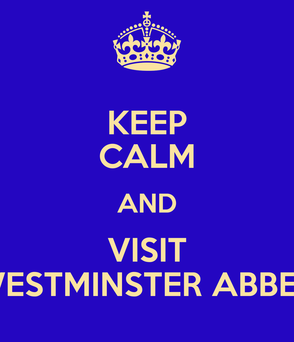 KEEP CALM AND VISIT WESTMINSTER ABBEY