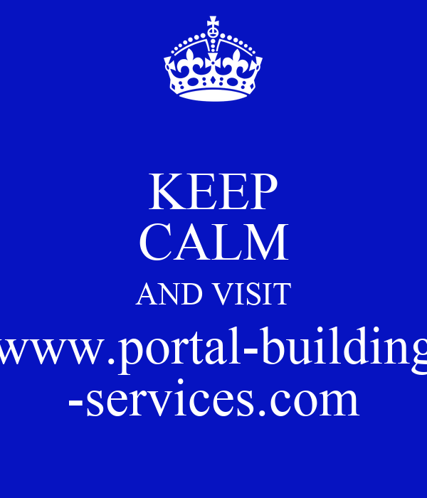 KEEP CALM AND VISIT www.portal-building -services.com