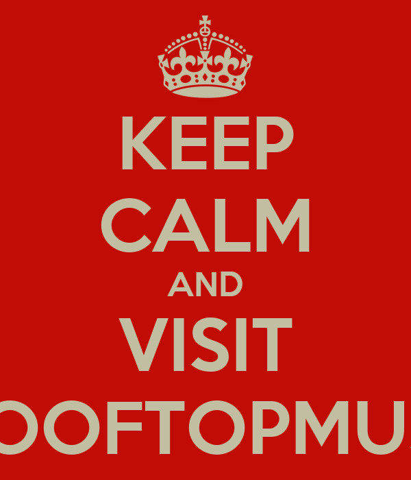 KEEP CALM AND VISIT WWW.ROOFTOPMUSIK.COM