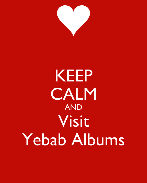 KEEP CALM AND Visit Yebab Albums