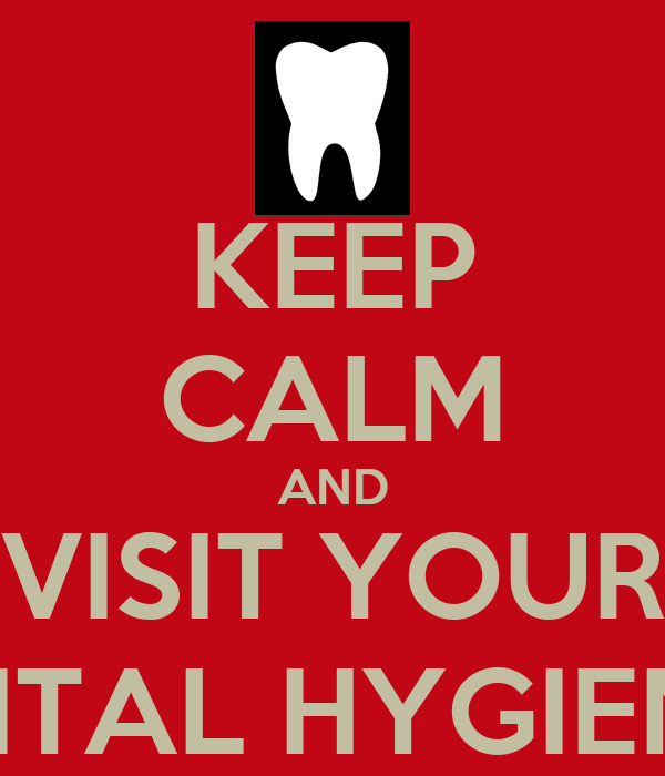 KEEP CALM AND VISIT YOUR DENTAL HYGIENIST