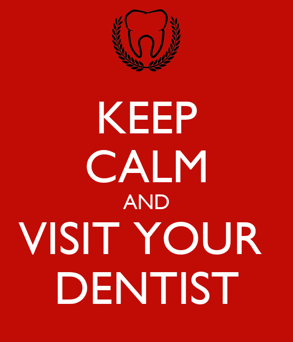 KEEP CALM AND VISIT YOUR  DENTIST